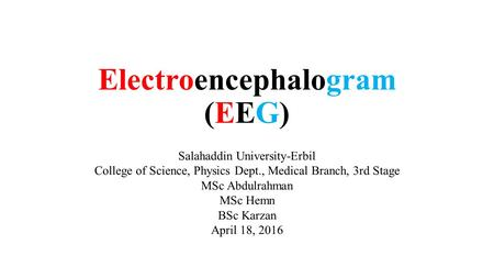 Electroencephalogram (EEG) Salahaddin University-Erbil College of Science, Physics Dept., Medical Branch, 3rd Stage MSc Abdulrahman MSc Hemn BSc Karzan.