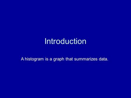 Introduction A histogram is a graph that summarizes data.