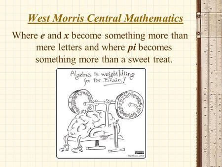 West Morris Central Mathematics Where e and x become something more than mere letters and where pi becomes something more than a sweet treat.