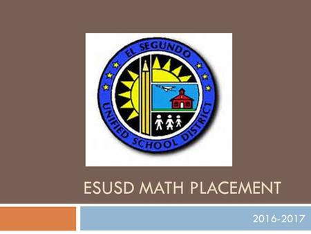 ESUSD MATH PLACEMENT 2016-2017. Outcome  Math placement options that appropriately challenge and support learners resulting in:  Increased math achievement.