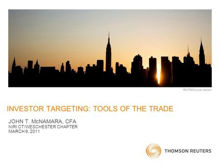 THOMSON REUTERS PRESENTATION TEMPLATE JOHN T. McNAMARA, CFA NIRI CT/WESCHESTER CHAPTER MARCH 9, 2011 INVESTOR TARGETING: TOOLS OF THE TRADE.