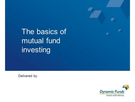 The basics of mutual fund investing Delivered by:.