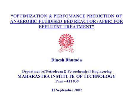 """OPTIMIZATION & PERFOMANCE PREDICTION OF ANAEROBIC FLUIDISED BED REACTOR (AFBR) FOR EFFLUENT TREATMENT"" Dinesh Bhutada Department of Petroleum & Petrochemical."