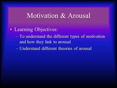 Motivation & Arousal Learning Objectives: –To understand the different types of motivation and how they link to arousal –Understand different theories.