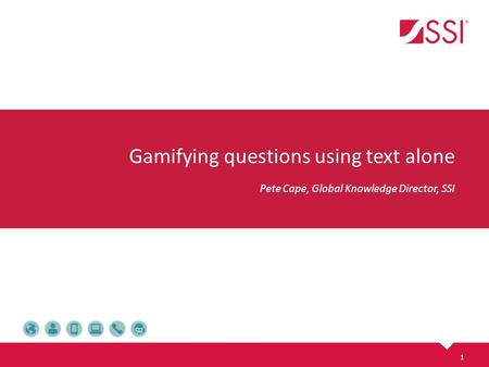 Gamifying questions using text alone Pete Cape, Global Knowledge Director, SSI 1.