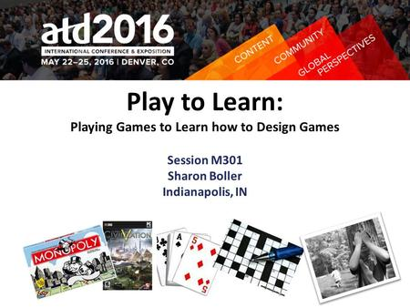 Play to Learn: Playing Games to Learn how to Design Games Session M301 Sharon Boller Indianapolis, IN.