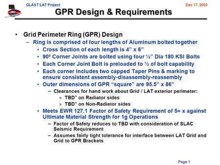 GLAST LAT ProjectDec 17, 2003 Page 1 GPR Design & Requirements Grid Perimeter Ring (GPR) Design –Ring is comprised of four lengths of Aluminum bolted together.