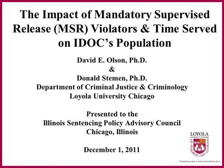 The Impact of Mandatory Supervised Release (MSR) Violators & Time Served on IDOC's Population David E. Olson, Ph.D. & Donald Stemen, Ph.D. Department of.