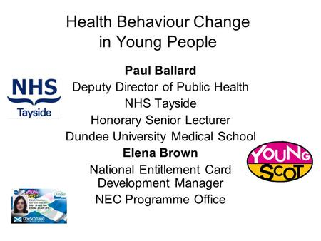 Health Behaviour Change in Young People Paul Ballard Deputy Director of Public Health NHS Tayside Honorary Senior Lecturer Dundee University Medical School.