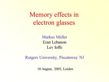 Memory effects in electron glasses Markus Müller Eran Lebanon Lev Ioffe Rutgers University, Piscataway NJ 10 August, 2005, Leiden.