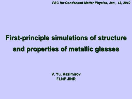 First-principle simulations of structure and properties of metallic glasses V. Yu. Kazimirov FLNP JINR PAC for Condensed Matter Physics, Jan., 18, 2010.