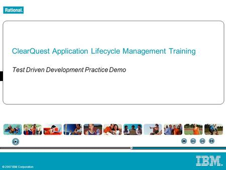© 2007 IBM Corporation ® ClearQuest Application Lifecycle Management Training Test Driven Development Practice Demo.