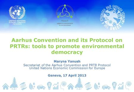 Aarhus Convention and its Protocol on PRTRs: tools to promote environmental democracy Maryna Yanush Secretariat of the Aarhus Convention and PRTR Protocol.