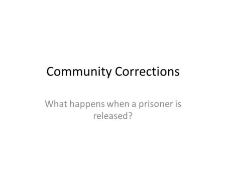 Community Corrections What happens when a prisoner is released?