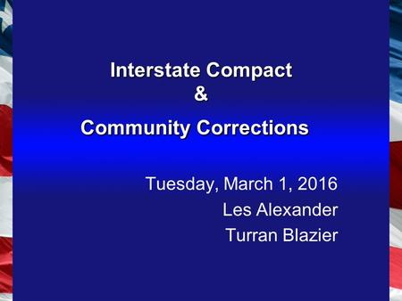 Interstate Compact & Community Corrections Tuesday, March 1, 2016 Les Alexander Turran Blazier.