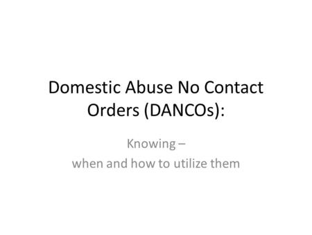 Domestic Abuse No Contact Orders (DANCOs): Knowing – when and how to utilize them.