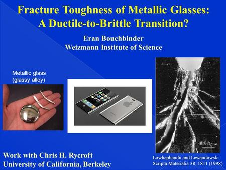 Fracture Toughness of Metallic Glasses: A Ductile-to-Brittle Transition? Eran Bouchbinder Weizmann Institute of Science Work with Chris H. Rycroft University.