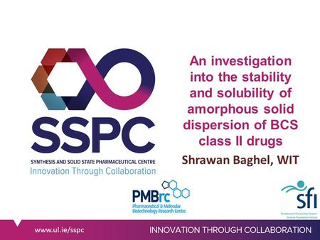 Www.ul.ie/sspc An investigation into the stability and solubility of amorphous solid dispersion of BCS class II drugs Shrawan Baghel, WIT.