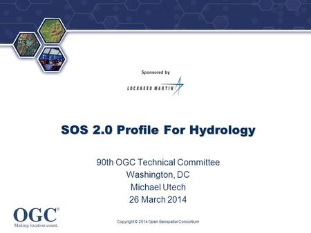 ® Sponsored by SOS 2.0 Profile For Hydrology 90th OGC Technical Committee Washington, DC Michael Utech 26 March 2014 Copyright © 2014 Open Geospatial Consortium.
