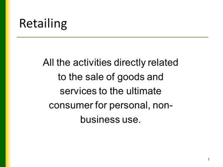1 Retailing All the activities directly related to the sale of goods and services to the ultimate consumer for personal, non- business use.