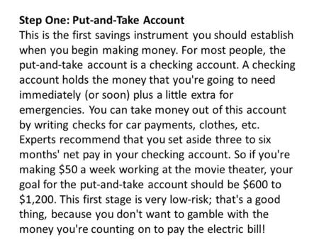 Step One: Put-and-Take Account This is the first savings instrument you should establish when you begin making money. For most people, the put-and-take.