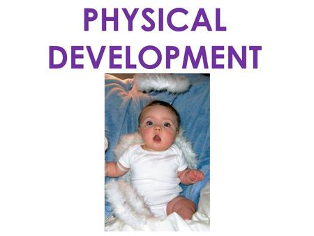 PHYSICAL DEVELOPMENT. INFANTS DEVELOP IN 3 WAYS: 1.HEAD TO FOOT 2.NEAR TO FAR 3.SIMPLE TO COMPLEX – (Gross to Fine Motor)