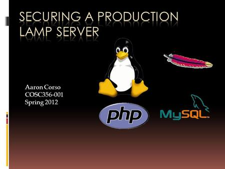 Aaron Corso COSC356-001 Spring 2012. What is LAMP?  A 'solution stack', or package of an OS and software consisting of:  Linux  Apache  MySQL  PHP.