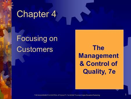 THE MANAGEMENT & CONTROL OF QUALITY, 7e, © 2008 Thomson Higher Education Publishing 1 Chapter 4 Focusing on Customers The Management & Control of Quality,