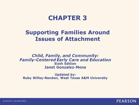 CHAPTER 3 Supporting Families Around Issues of Attachment Child, Family, and Community: Family-Centered Early Care and Education Sixth Edition Janet Gonzalez-Mena.