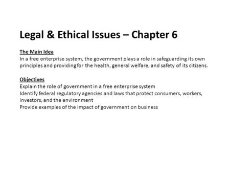 Legal & Ethical Issues – Chapter 6 The Main Idea In a free enterprise system, the government plays a role in safeguarding its own principles and providing.