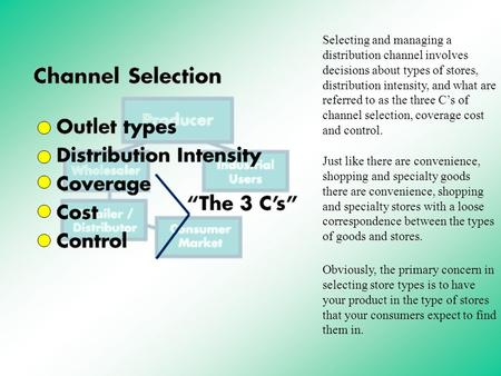 Selecting and managing a distribution channel involves decisions about types of stores, distribution intensity, and what are referred to as the three.