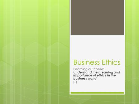 Business Ethics Learning outcome: Understand the meaning and importance of ethics in the business world P1.