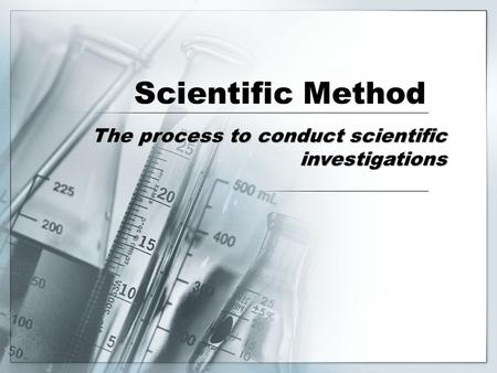 Scientific Method The process to conduct scientific investigations.