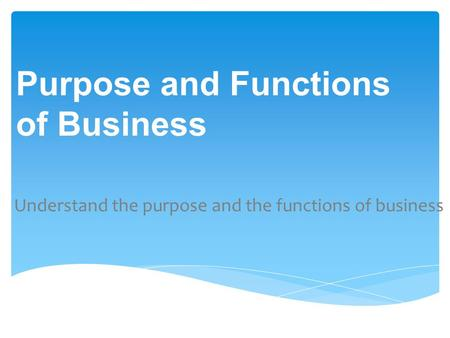 Understand the purpose and the functions of business Purpose and Functions of Business.
