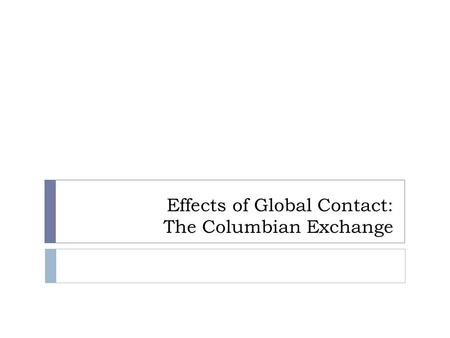 Effects of Global Contact: The Columbian Exchange.