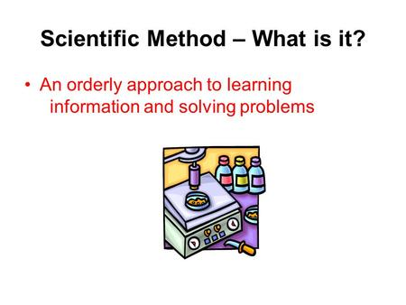 Scientific Method – What is it? An orderly approach to learning information and solving problems.