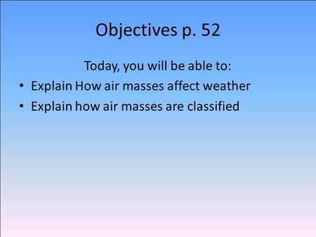 Objectives p. 52 Today, you will be able to: Explain How air masses affect weather Explain how air masses are classified.