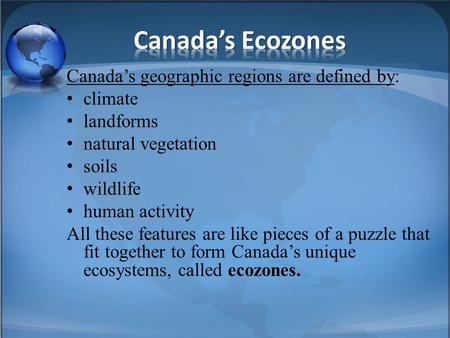 Canada's geographic regions are defined by: climate landforms natural vegetation soils wildlife human activity All these features are like pieces of a.