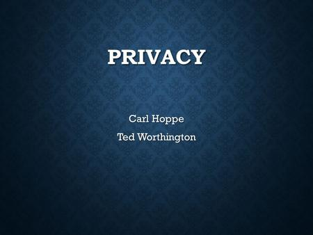 PRIVACY Carl Hoppe Ted Worthington. OUTLINE What is privacy? What is privacy? 4 TH Amendment Rights 4 TH Amendment Rights <strong>Technology</strong> Growth and Privacy.