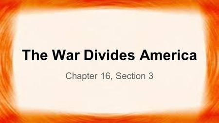 The War Divides America Chapter 16, Section 3.