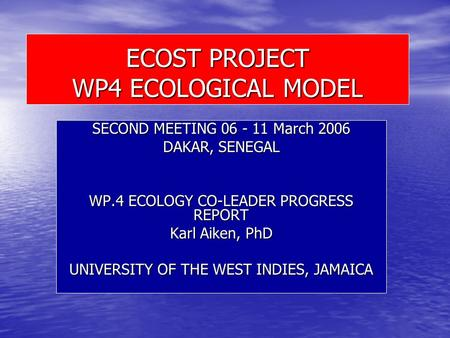ECOST PROJECT WP4 ECOLOGICAL MODEL SECOND MEETING 06 - 11 March 2006 DAKAR, SENEGAL WP.4 ECOLOGY CO-LEADER PROGRESS REPORT Karl Aiken, PhD UNIVERSITY OF.