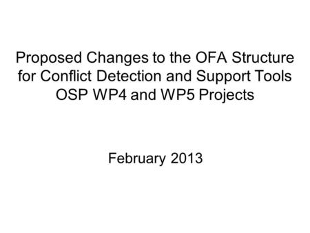 Proposed Changes to the OFA Structure for Conflict Detection and Support Tools OSP WP4 and WP5 Projects February 2013.