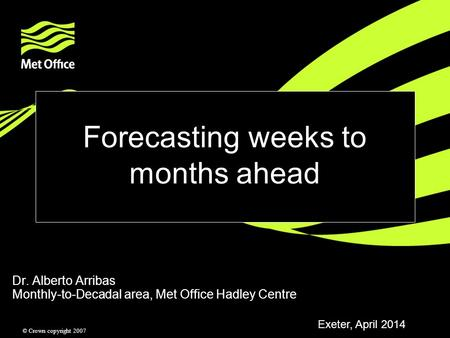 © Crown copyright 2007 Forecasting weeks to months ahead Dr. Alberto Arribas Monthly-to-Decadal area, Met Office Hadley Centre Exeter, April 2014.