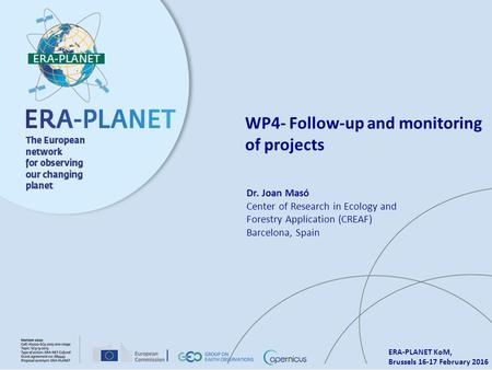 ERA-PLANET KoM, Brussels 16-17 February 2016 WP4- Follow-up and monitoring of projects Dr. Joan Masó Center of Research in Ecology and Forestry Application.