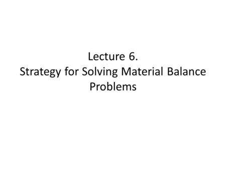 Lecture 6. Strategy for Solving Material Balance Problems.