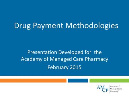 Drug Payment Methodologies Presentation Developed for the Academy of Managed Care Pharmacy February 2015.
