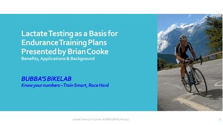 Lactate Testing as a Basis for Endurance Training Plans Presented by Brian Cooke Benefits, Applications & Background BUBBA'S BIKELAB Know your numbers.