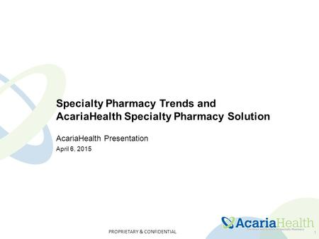 PROPRIETARY & CONFIDENTIAL 1 Specialty Pharmacy Trends and AcariaHealth Specialty Pharmacy Solution AcariaHealth Presentation April 6, 2015.