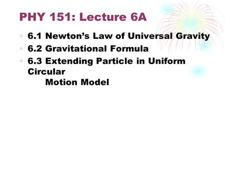 PHY 151: Lecture 6A 6.1 Newton's Law of Universal Gravity 6.2 Gravitational Formula 6.3 Extending Particle in Uniform Circular Motion Model.