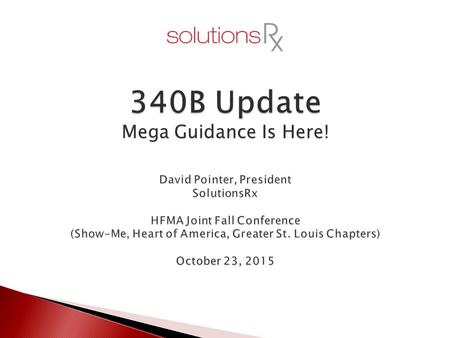 340B Update David Pointer, President SolutionsRx HFMA Joint Fall Conference (Show-Me, Heart of America, Greater St. Louis Chapters) October 23, 2015 Mega.